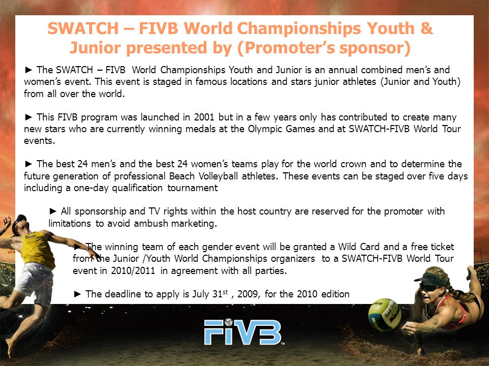 SWATCH – FIVB World Championships Youth & Junior presented by (Promoter's sponsor) ► The SWATCH – FIVB World Championships Youth and Junior is an annual combined men's and women's event.