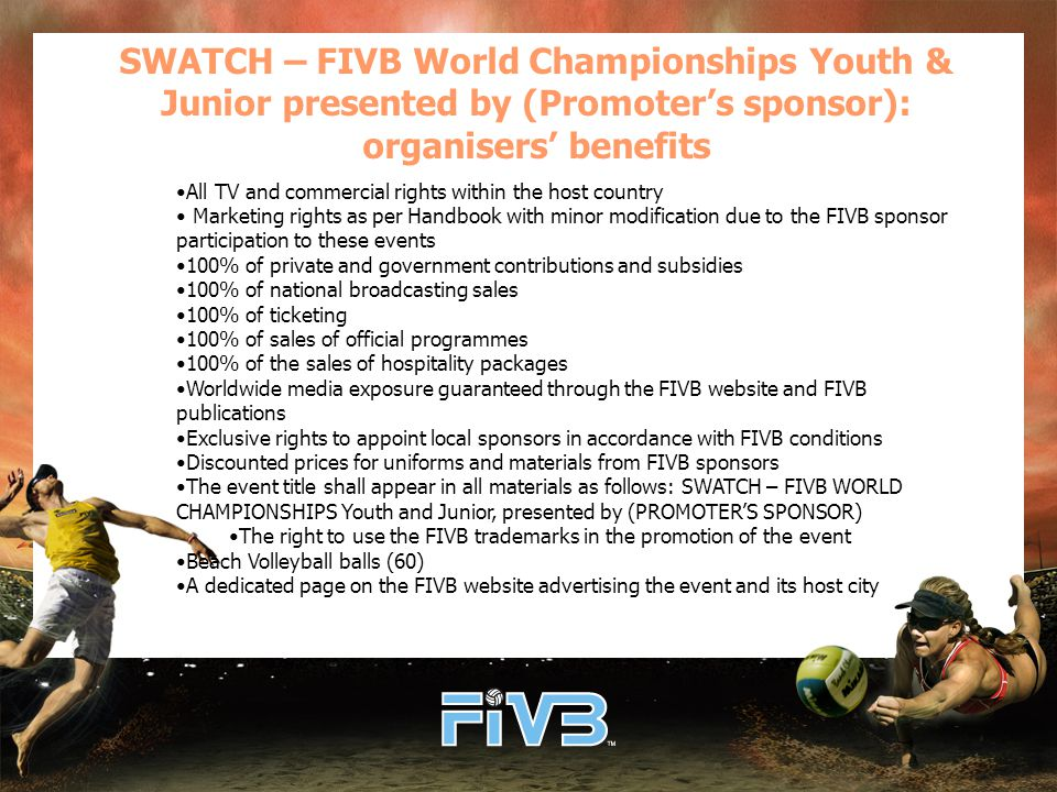 SWATCH – FIVB World Championships Youth & Junior presented by (Promoter's sponsor): organisers' benefits All TV and commercial rights within the host country Marketing rights as per Handbook with minor modification due to the FIVB sponsor participation to these events 100% of private and government contributions and subsidies 100% of national broadcasting sales 100% of ticketing 100% of sales of official programmes 100% of the sales of hospitality packages Worldwide media exposure guaranteed through the FIVB website and FIVB publications Exclusive rights to appoint local sponsors in accordance with FIVB conditions Discounted prices for uniforms and materials from FIVB sponsors The event title shall appear in all materials as follows: SWATCH – FIVB WORLD CHAMPIONSHIPS Youth and Junior, presented by (PROMOTER'S SPONSOR) The right to use the FIVB trademarks in the promotion of the event Beach Volleyball balls (60) A dedicated page on the FIVB website advertising the event and its host city