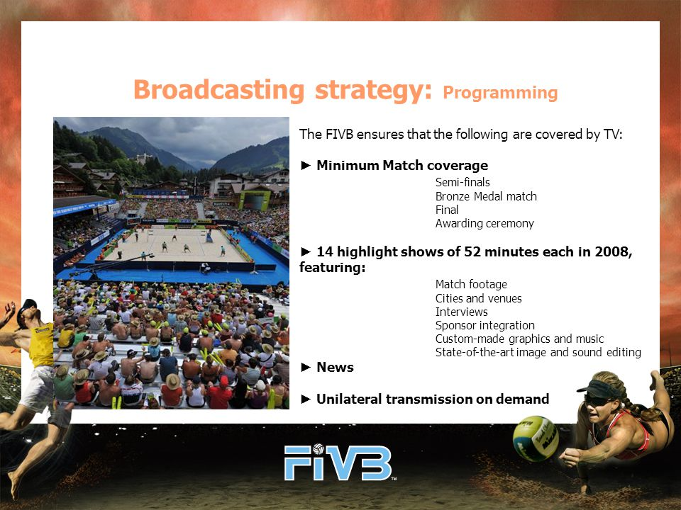 Broadcasting strategy: Programming The FIVB ensures that the following are covered by TV: ► Minimum Match coverage Semi-finals Bronze Medal match Final Awarding ceremony ► 14 highlight shows of 52 minutes each in 2008, featuring: Match footage Cities and venues Interviews Sponsor integration Custom-made graphics and music State-of-the-art image and sound editing ► News ► Unilateral transmission on demand