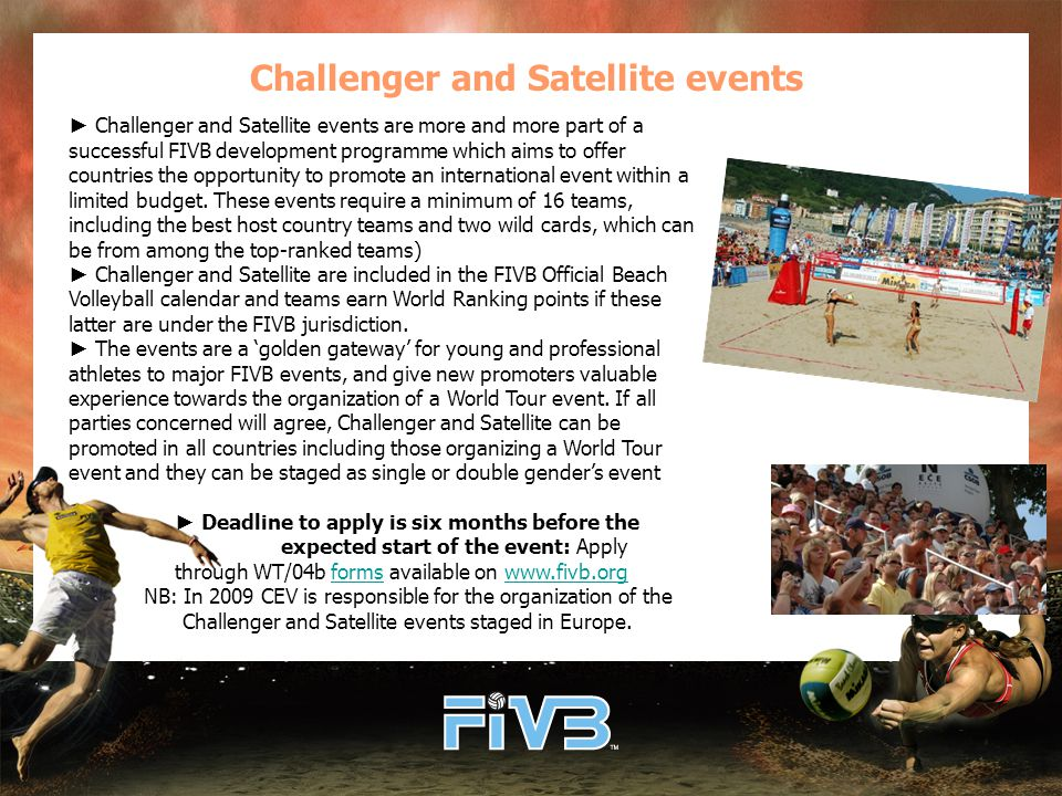 Challenger and Satellite events ► Challenger and Satellite events are more and more part of a successful FIVB development programme which aims to offer countries the opportunity to promote an international event within a limited budget.