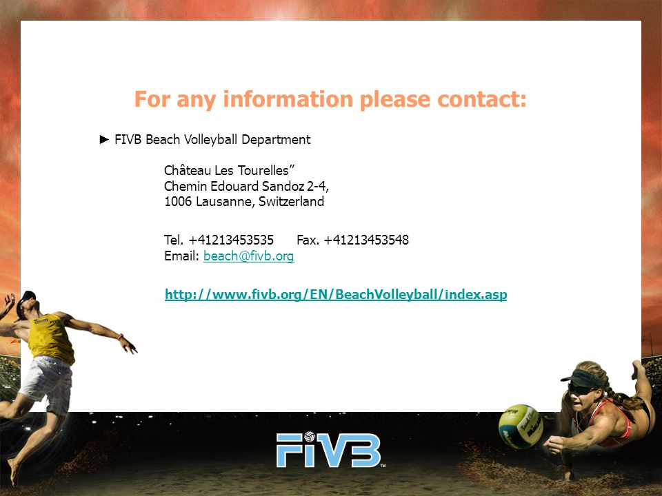 For any information please contact: ► FIVB Beach Volleyball Department Château Les Tourelles Chemin Edouard Sandoz 2-4, 1006 Lausanne, Switzerland Tel.