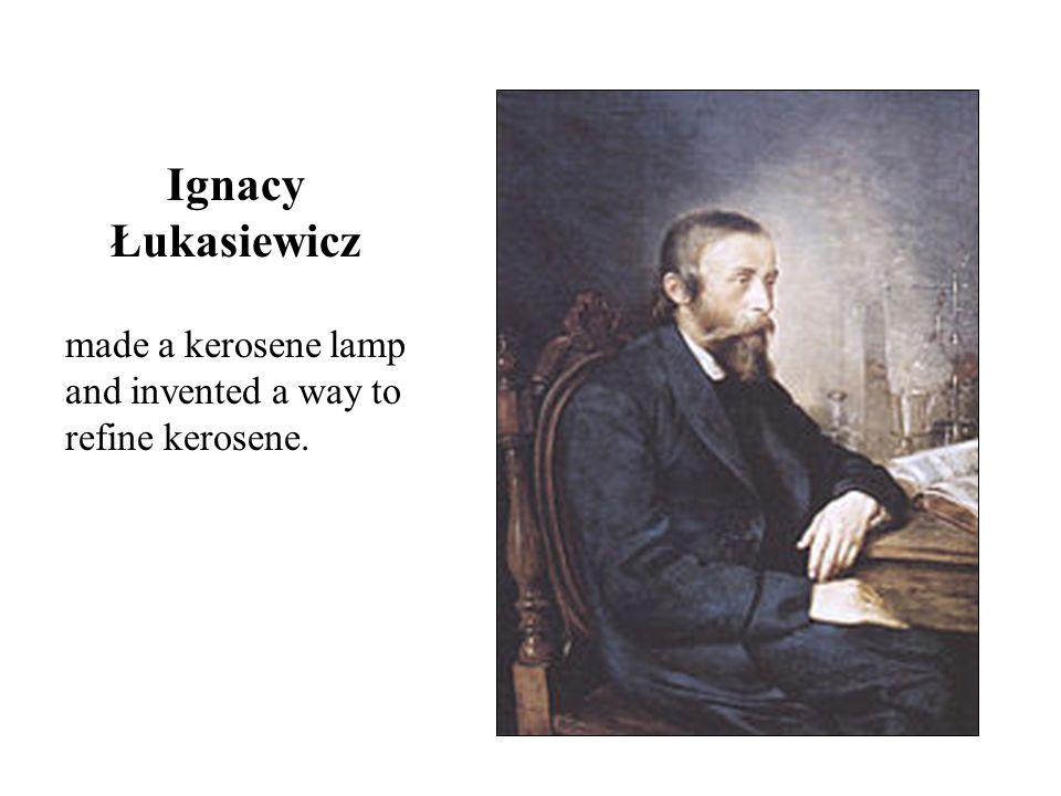 made a kerosene lamp and invented a way to refine kerosene. Ignacy Łukasiewicz