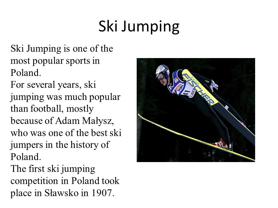 Ski Jumping Ski Jumping is one of the most popular sports in Poland. For several years, ski jumping was much popular than football, mostly because of