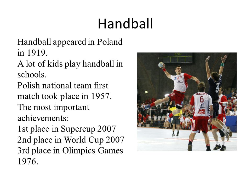 Handball Handball appeared in Poland in 1919. A lot of kids play handball in schools. Polish national team first match took place in 1957. The most im