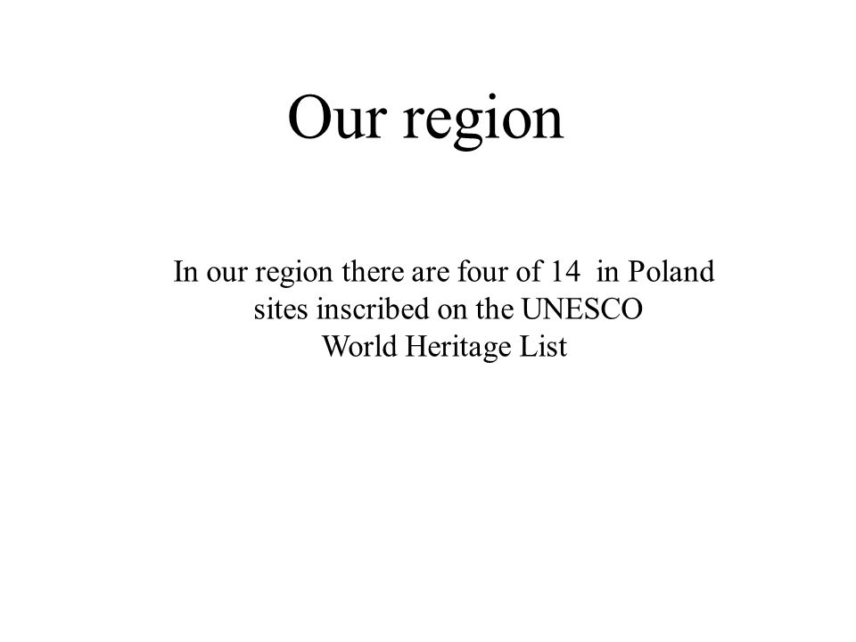 Our region In our region there are four of 14 in Poland sites inscribed on the UNESCO World Heritage List