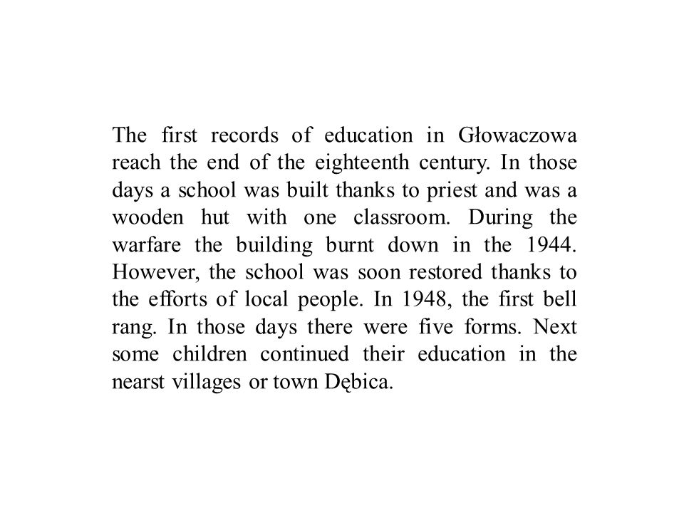 The first records of education in Głowaczowa reach the end of the eighteenth century. In those days a school was built thanks to priest and was a wood