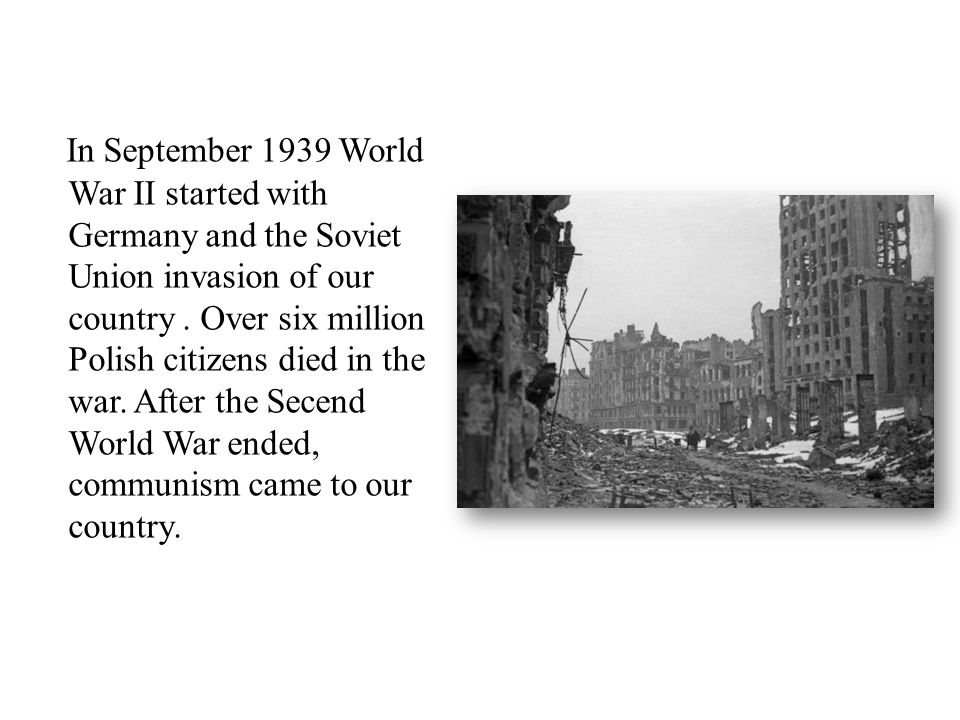 In September 1939 World War II started with Germany and the Soviet Union invasion of our country.