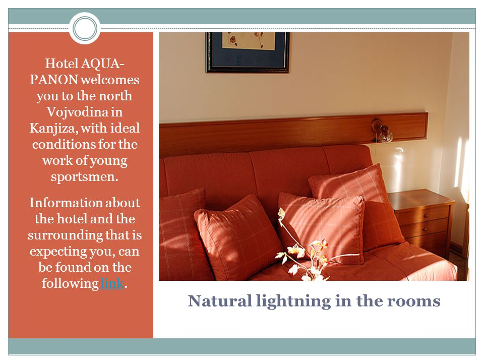 Natural lightning in the rooms Hotel AQUA- PANON welcomes you to the north Vojvodina in Kanjiza, with ideal conditions for the work of young sportsmen.