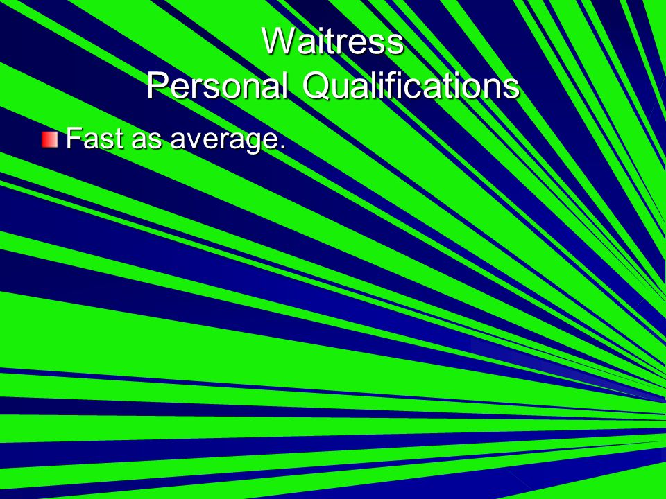 Waitress Personal Qualifications Fast as average.