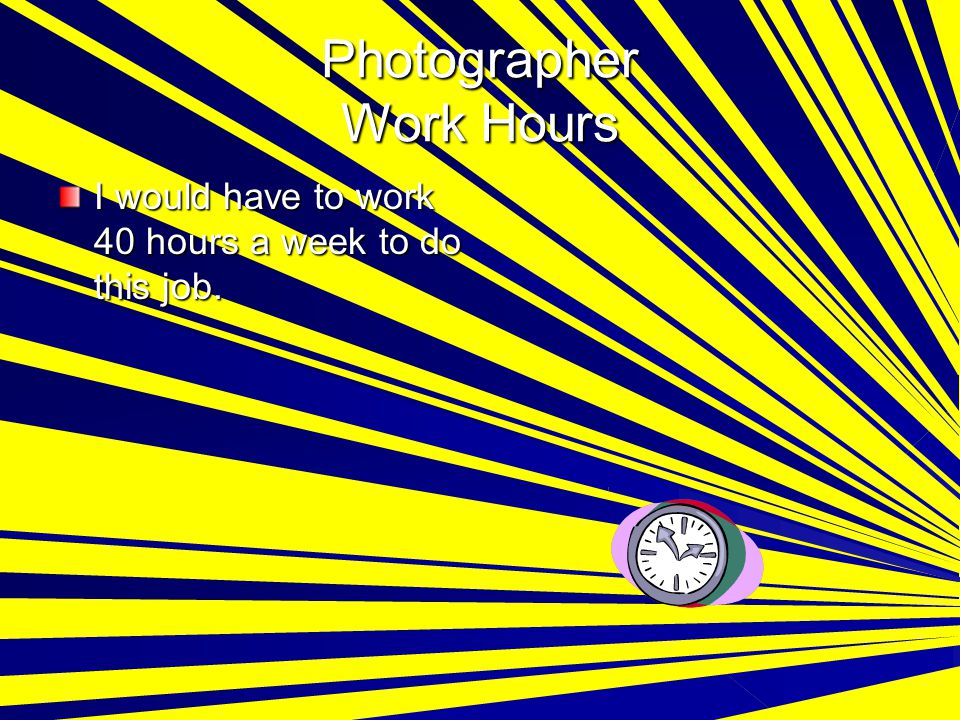 Photographer Work Hours I would have to work 40 hours a week to do this job.