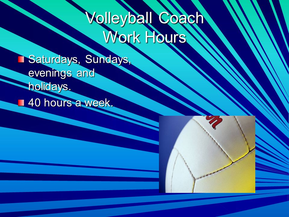 Volleyball Coach Work Hours Saturdays, Sundays, evenings and holidays. 40 hours a week.