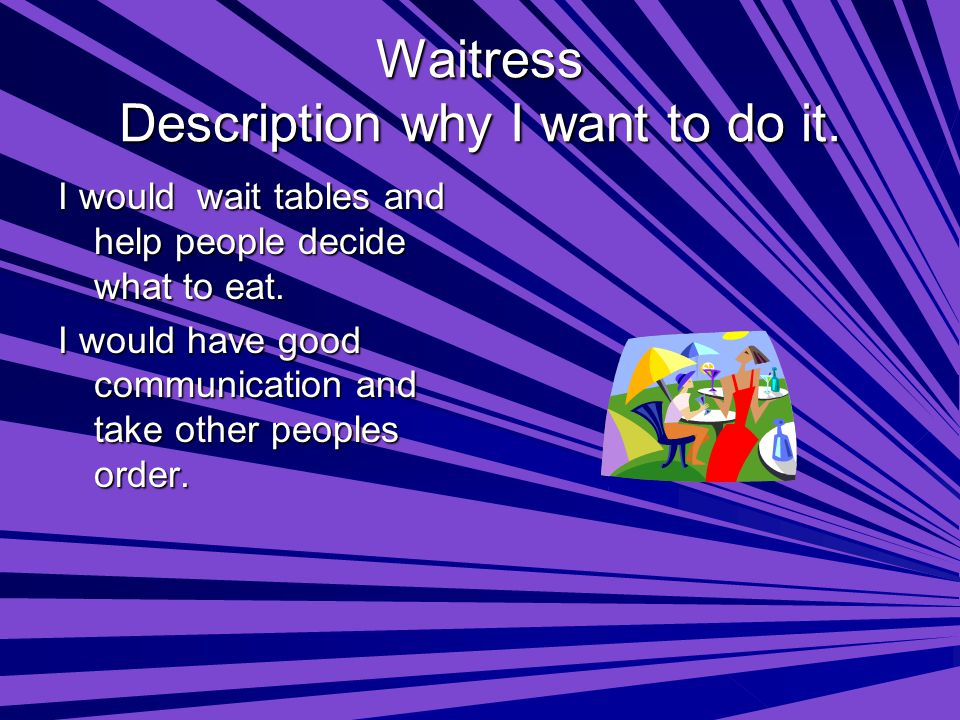 Waitress Description why I want to do it. I would wait tables and help people decide what to eat.