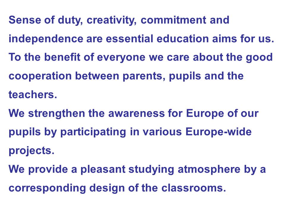 Sense of duty, creativity, commitment and independence are essential education aims for us. To the benefit of everyone we care about the good cooperat