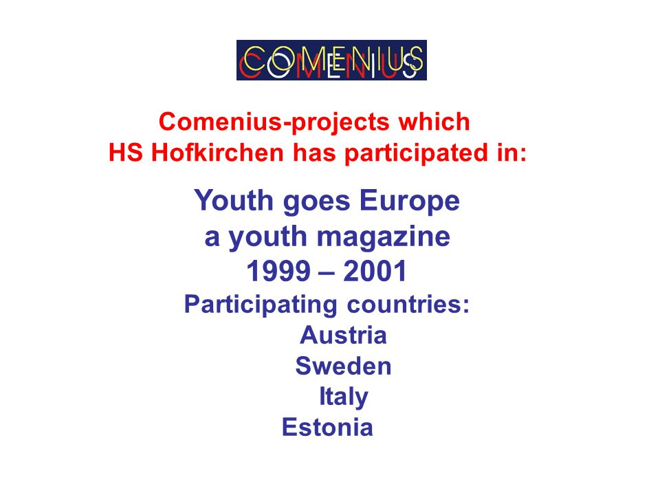 Comenius-projects which HS Hofkirchen has participated in: Youth goes Europe a youth magazine 1999 – 2001 Participating countries: Austria Sweden Italy Estonia