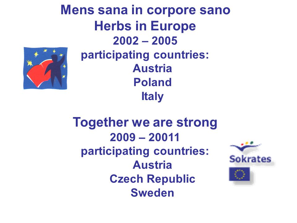 Mens sana in corpore sano Herbs in Europe 2002 – 2005 participating countries: Austria Poland Italy Together we are strong 2009 – 20011 participating countries: Austria Czech Republic Sweden
