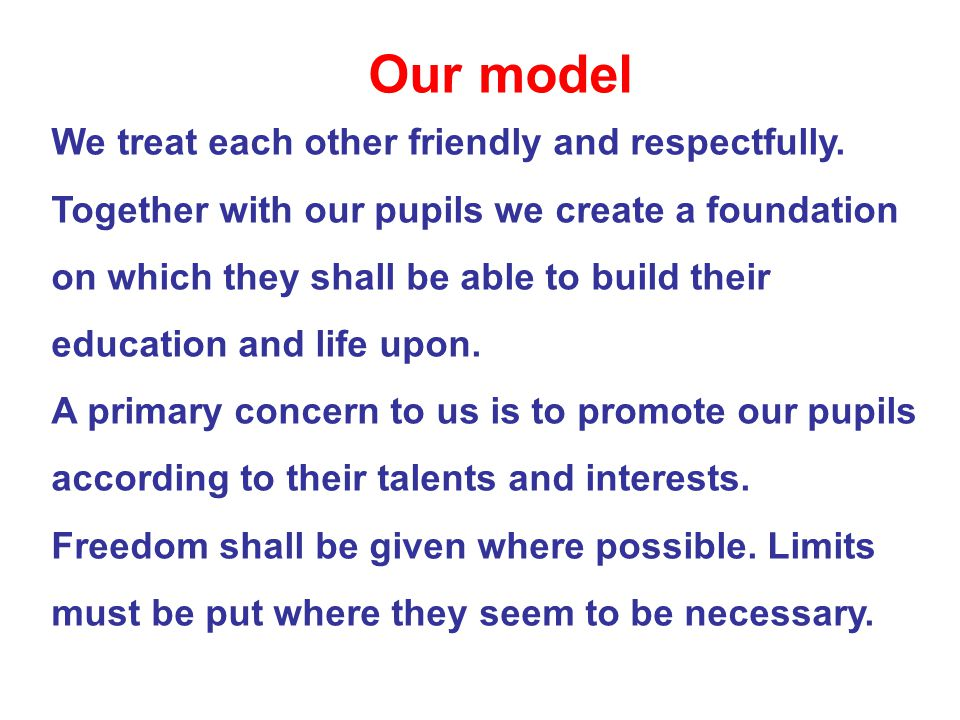Our model We treat each other friendly and respectfully. Together with our pupils we create a foundation on which they shall be able to build their ed