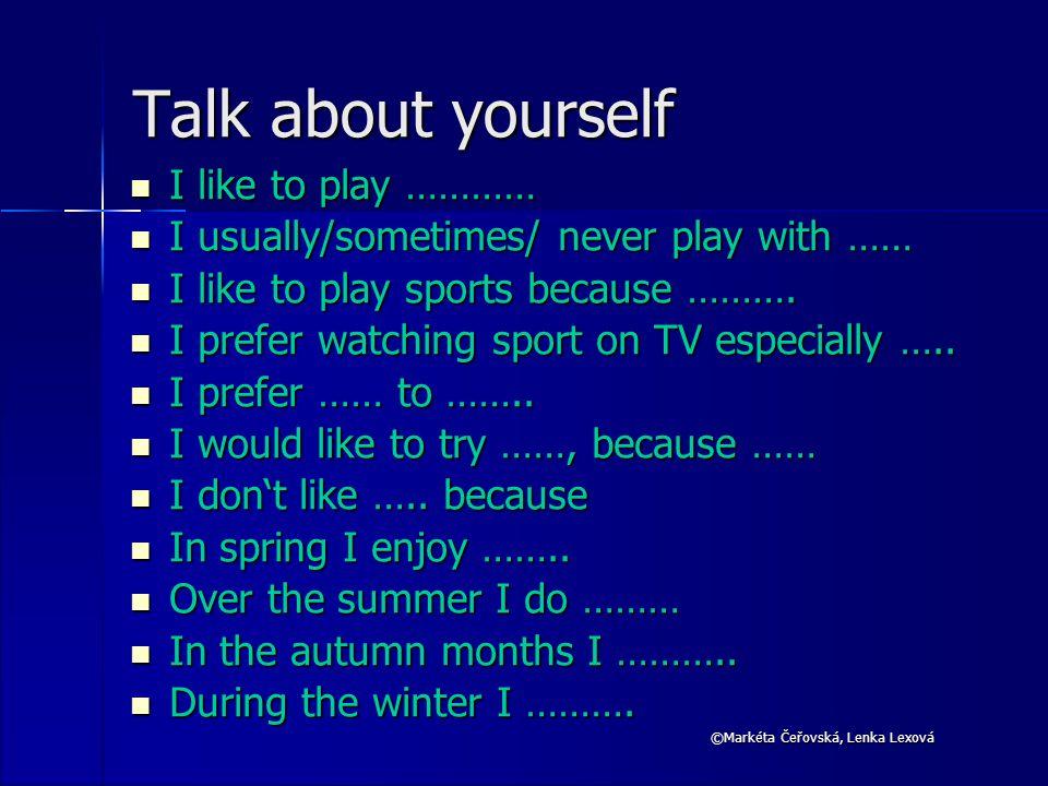 ©Markéta Čeřovská, Lenka Lexová Talk about yourself I like to play ………… I like to play ………… I usually/sometimes/ never play with …… I usually/sometimes/ never play with …… I like to play sports because ……….