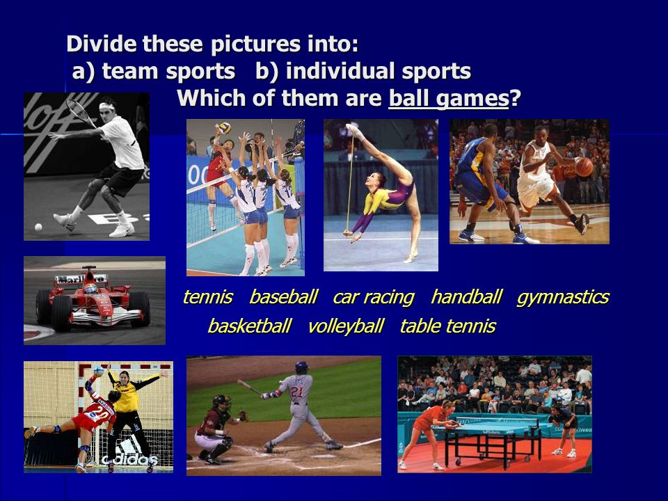 Divide these pictures into: a) team sports b) individual sports Which of them are ball games.