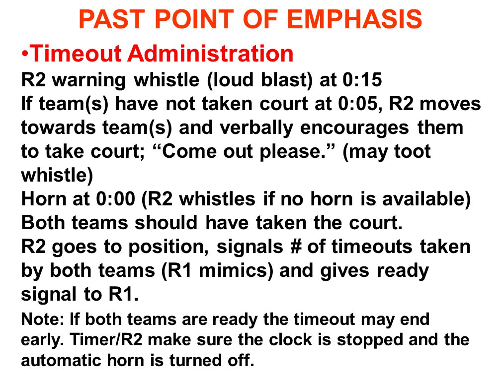 PAST POINT OF EMPHASIS Timeout Administration R2 warning whistle (loud blast) at 0:15 If team(s) have not taken court at 0:05, R2 moves towards team(s