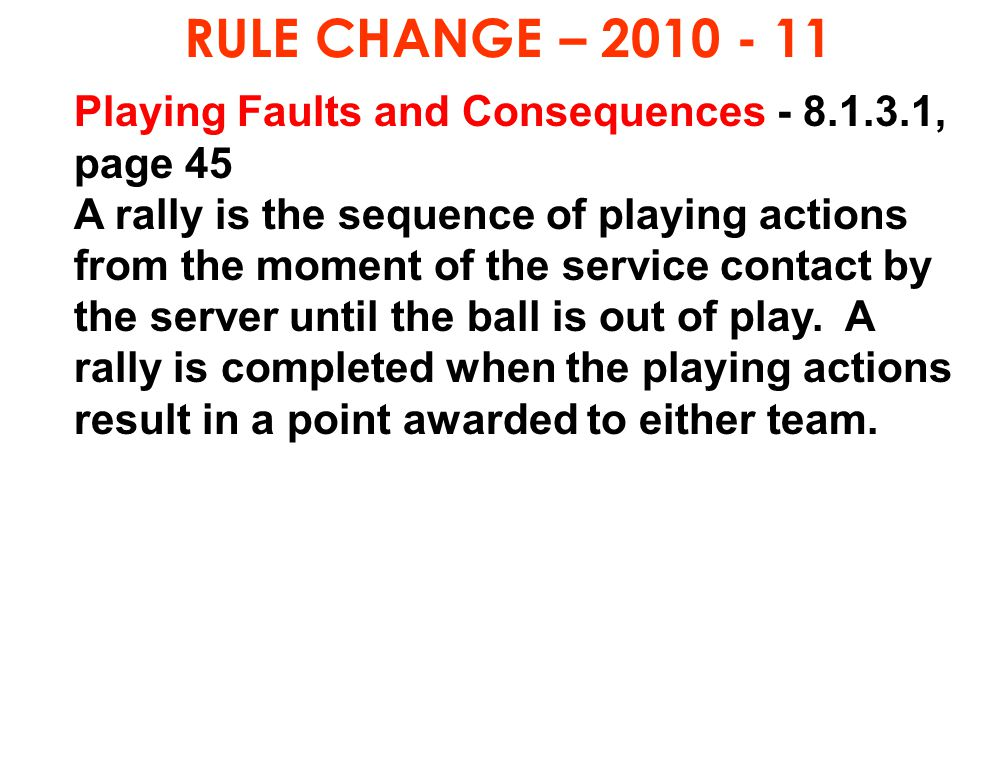 RULE CHANGE – 2010 - 11 Playing Faults and Consequences - 8.1.3.1, page 45 A rally is the sequence of playing actions from the moment of the service c