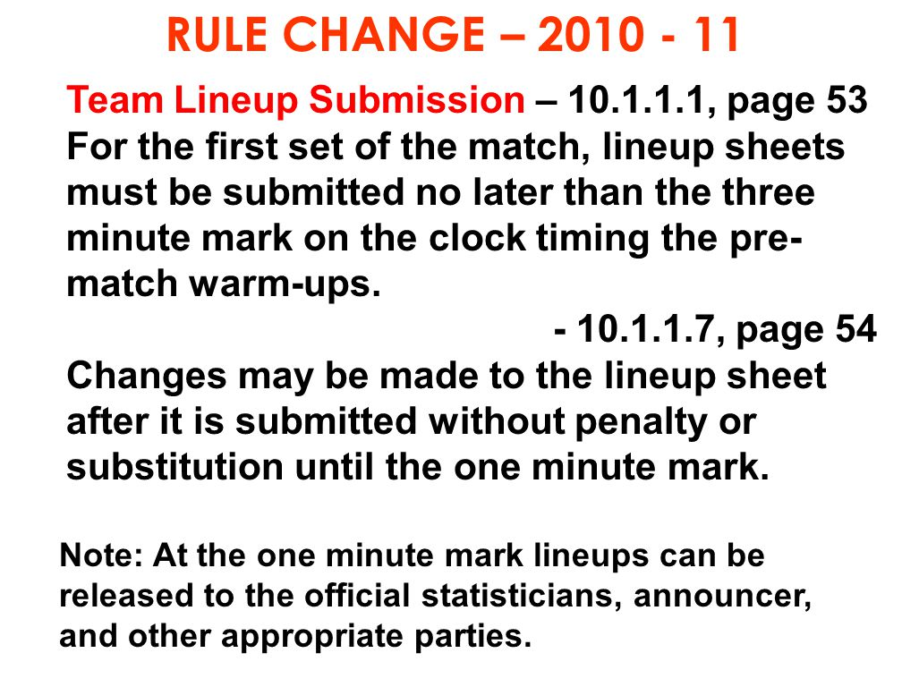 RULE CHANGE – 2010 - 11 Team Lineup Submission – 10.1.1.1, page 53 For the first set of the match, lineup sheets must be submitted no later than the t