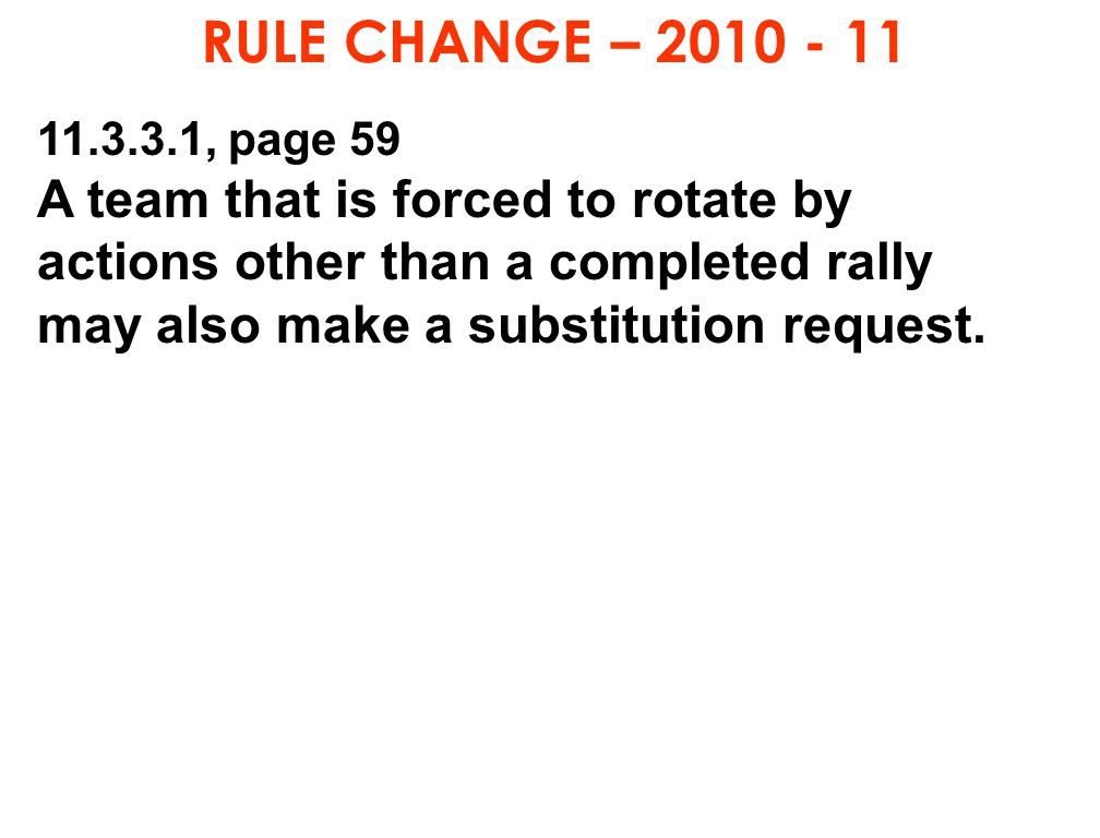RULE CHANGE – 2010 - 11 11.3.3.1, page 59 A team that is forced to rotate by actions other than a completed rally may also make a substitution request