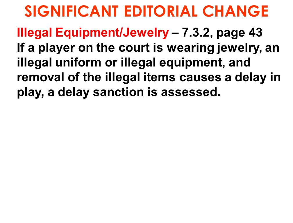 SIGNIFICANT EDITORIAL CHANGE Illegal Equipment/Jewelry – 7.3.2, page 43 If a player on the court is wearing jewelry, an illegal uniform or illegal equ
