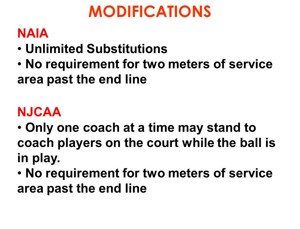 MODIFICATIONS NAIA Unlimited Substitutions No requirement for two meters of service area past the end line NJCAA Only one coach at a time may stand to