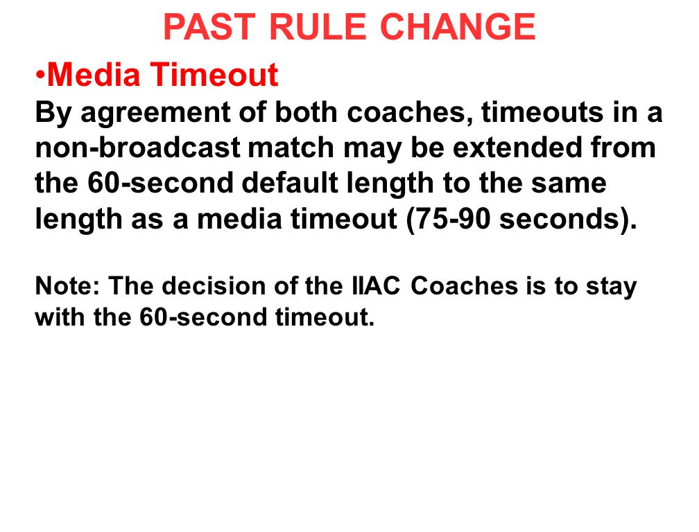 PAST RULE CHANGE Media Timeout By agreement of both coaches, timeouts in a non-broadcast match may be extended from the 60-second default length to th