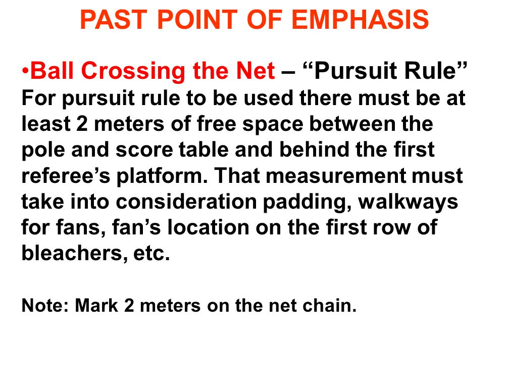 "PAST POINT OF EMPHASIS Ball Crossing the Net – ""Pursuit Rule"" For pursuit rule to be used there must be at least 2 meters of free space between the po"