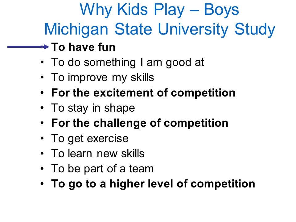 Why Kids Play – Boys Michigan State University Study To have fun To do something I am good at To improve my skills For the excitement of competition T