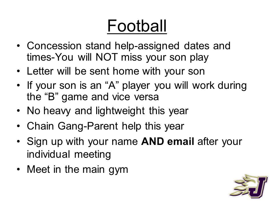 Football Concession stand help-assigned dates and times-You will NOT miss your son play Letter will be sent home with your son If your son is an A player you will work during the B game and vice versa No heavy and lightweight this year Chain Gang-Parent help this year Sign up with your name AND email after your individual meeting Meet in the main gym