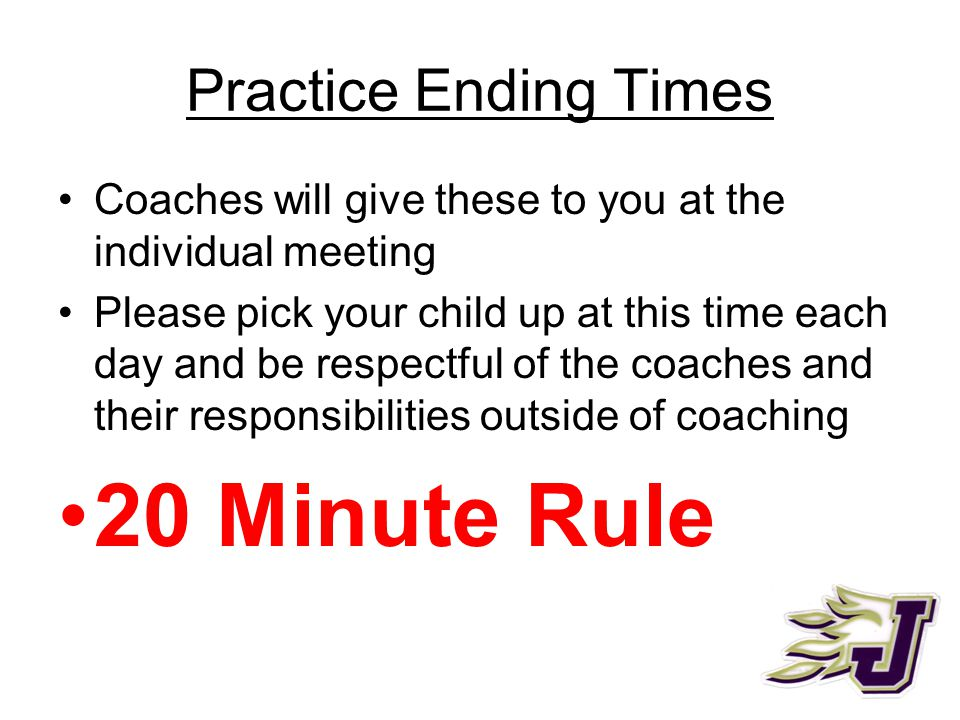 Practice Ending Times Coaches will give these to you at the individual meeting Please pick your child up at this time each day and be respectful of the coaches and their responsibilities outside of coaching 20 Minute Rule