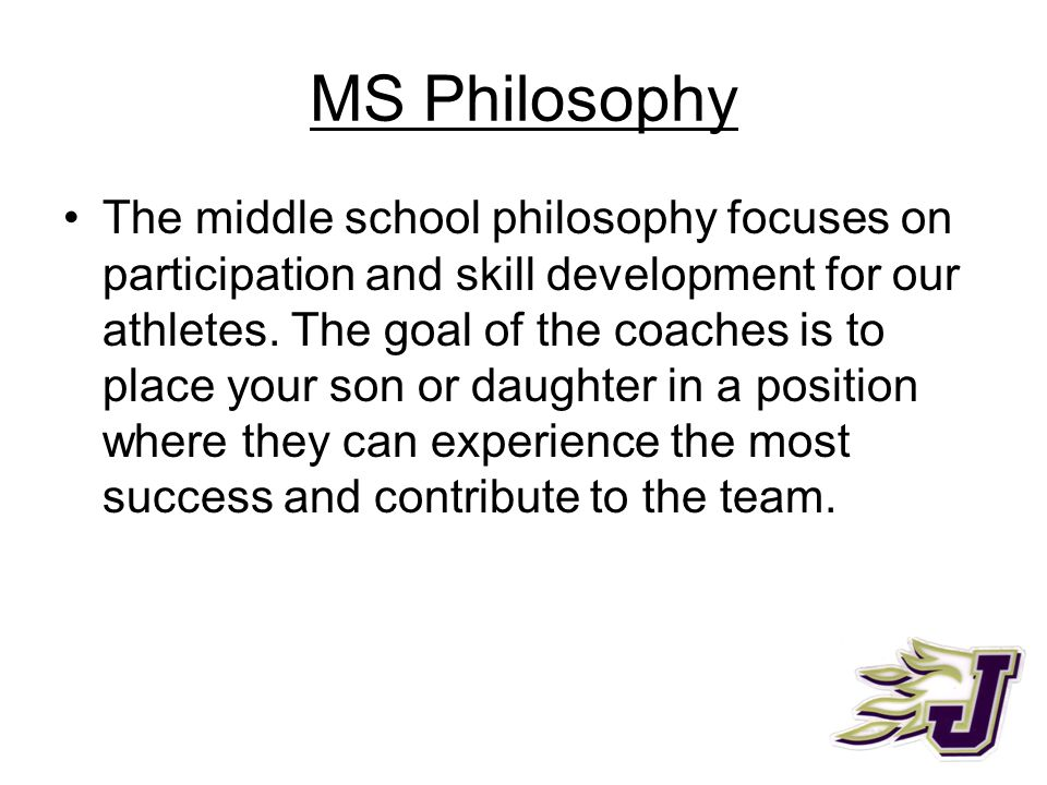 MS Philosophy The middle school philosophy focuses on participation and skill development for our athletes. The goal of the coaches is to place your s