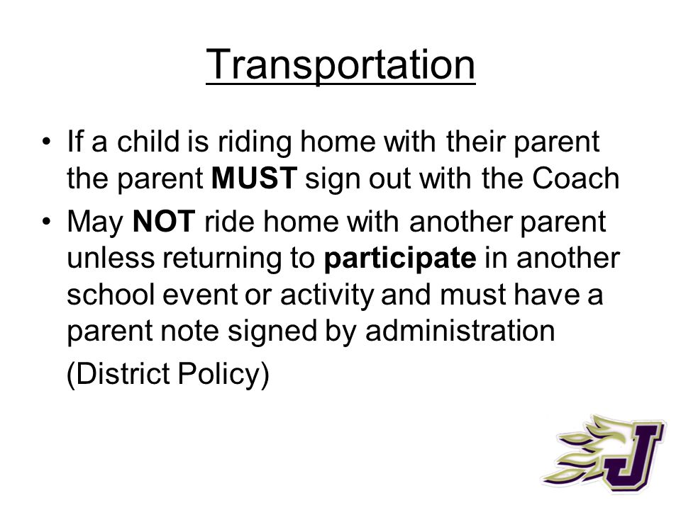 Transportation If a child is riding home with their parent the parent MUST sign out with the Coach May NOT ride home with another parent unless returning to participate in another school event or activity and must have a parent note signed by administration (District Policy)