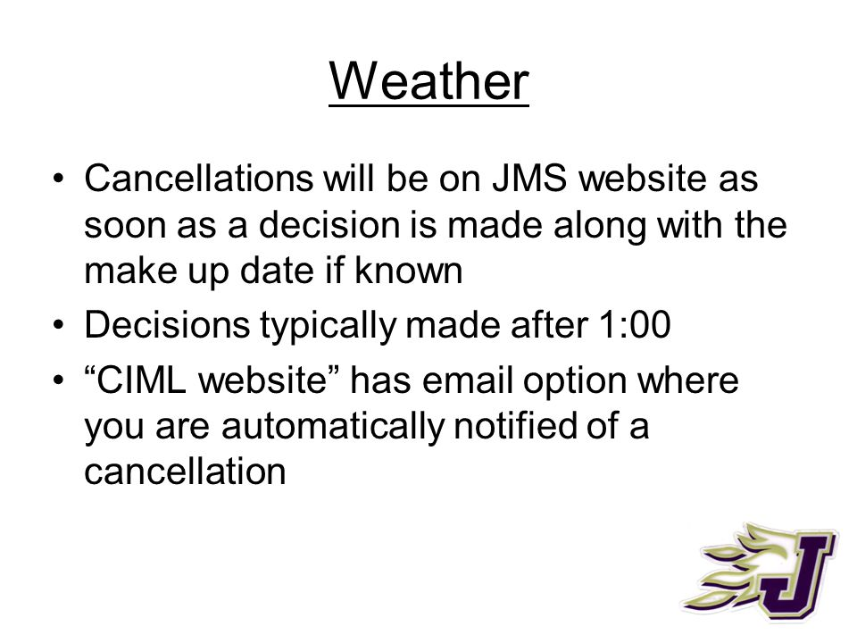 "Weather Cancellations will be on JMS website as soon as a decision is made along with the make up date if known Decisions typically made after 1:00 ""C"