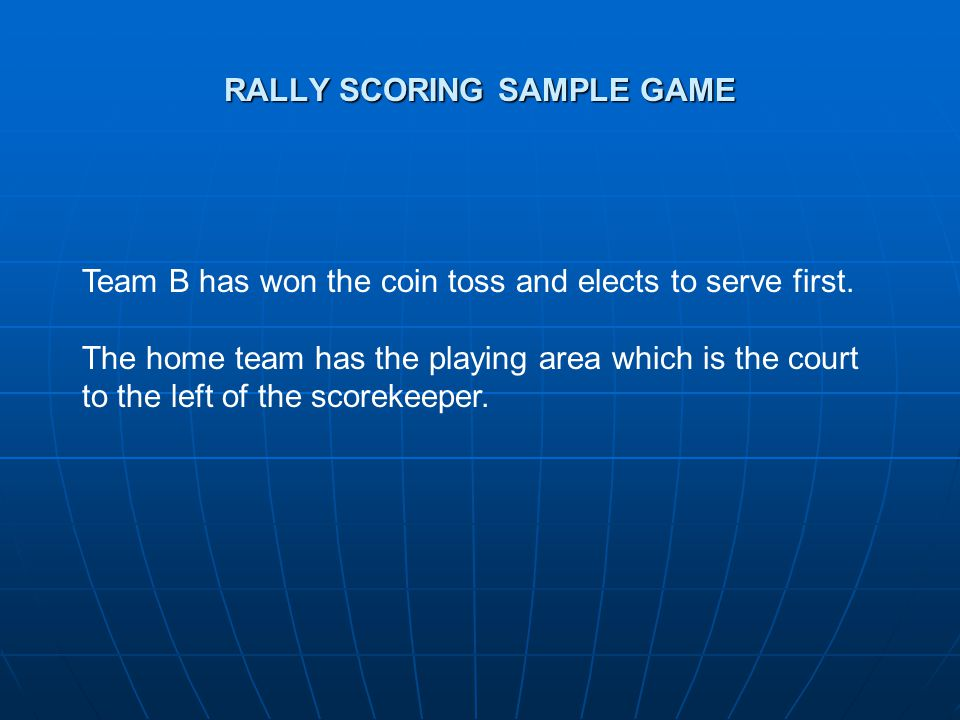 RALLY SCORING SAMPLE GAME Team B has won the coin toss and elects to serve first.