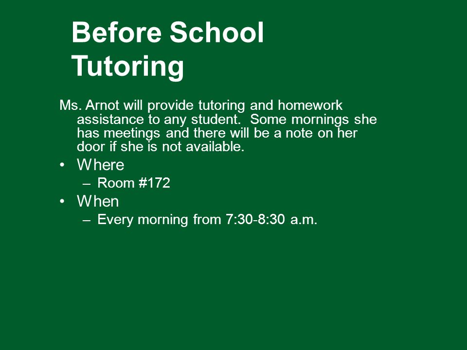 Before School Tutoring Ms. Arnot will provide tutoring and homework assistance to any student.
