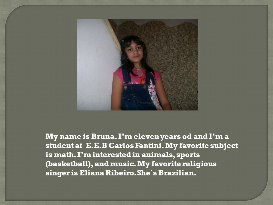 My name is Bruna. I'm eleven years od and I'm a student at E.E.B Carlos Fantini. My favorite subject is math. I'm interested in animals, sports (baske
