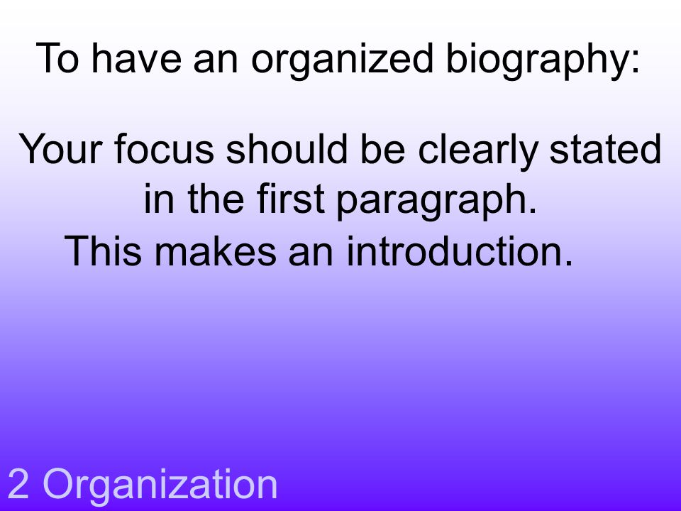 2 Organization Your focus should be clearly stated in the first paragraph. This makes an introduction. To have an organized biography: