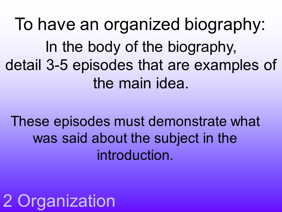 2 Organization In the body of the biography, detail 3-5 episodes that are examples of the main idea.