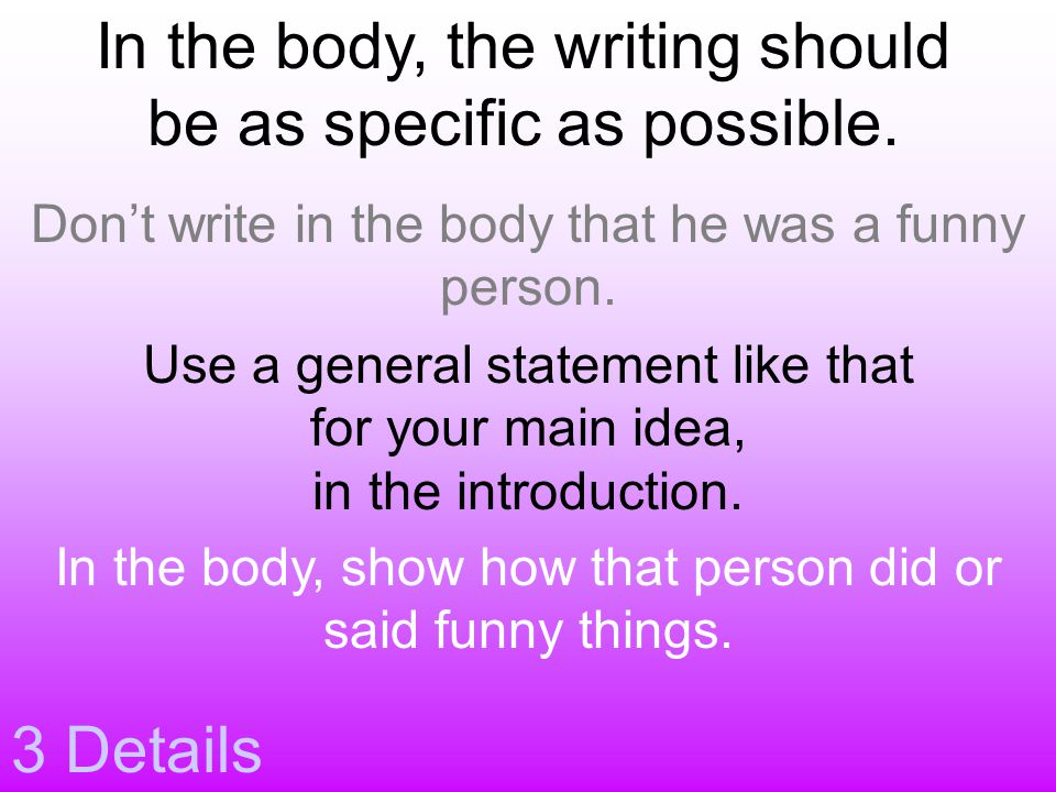 3 Details In the body, the writing should be as specific as possible. Don't write in the body that he was a funny person. Use a general statement like