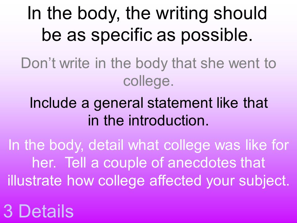 3 Details In the body, the writing should be as specific as possible. Don't write in the body that she went to college. Include a general statement li