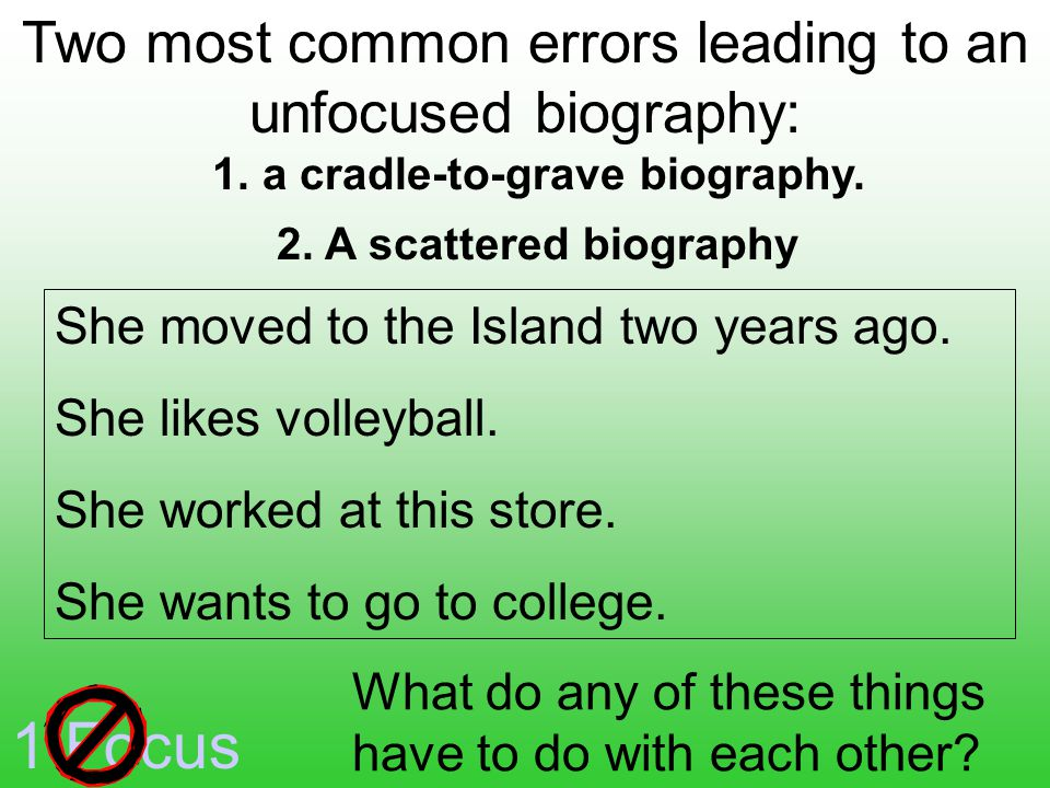 1 Focus Two most common errors leading to an unfocused biography: 2.