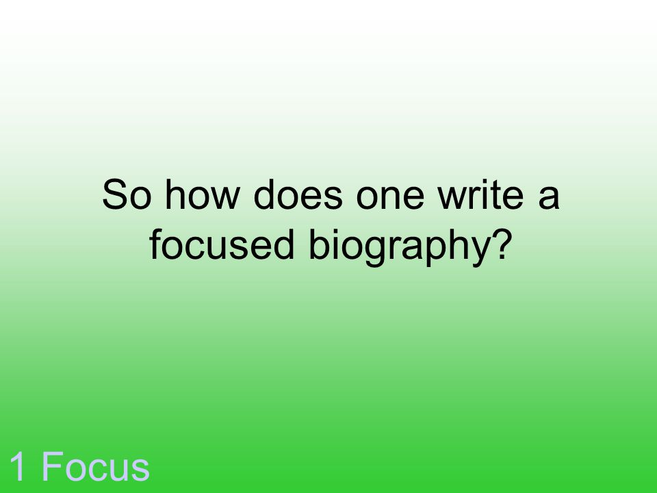 So how does one write a focused biography? 1 Focus