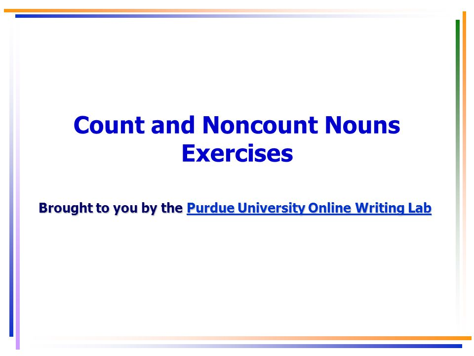 Count and Noncount Nouns Exercises Brought to you by the Purdue University Online Writing Lab Purdue University Online Writing LabPurdue University Online Writing Lab