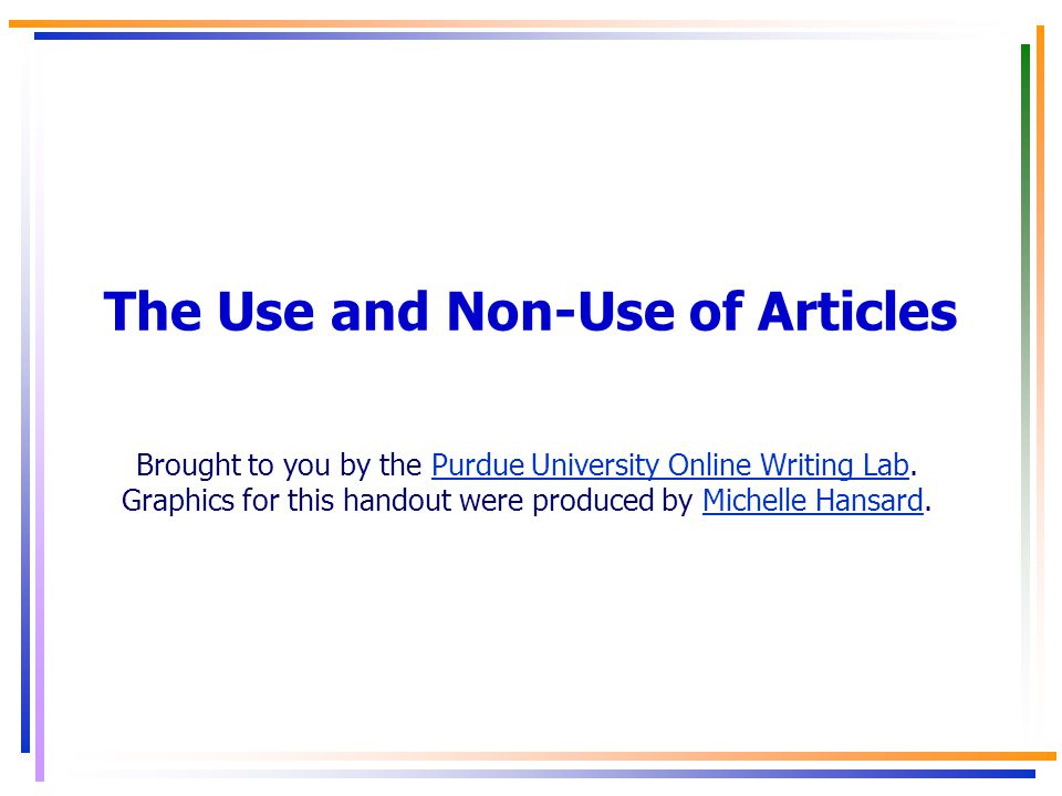 The Use and Non-Use of Articles Brought to you by the Purdue University Online Writing Lab.