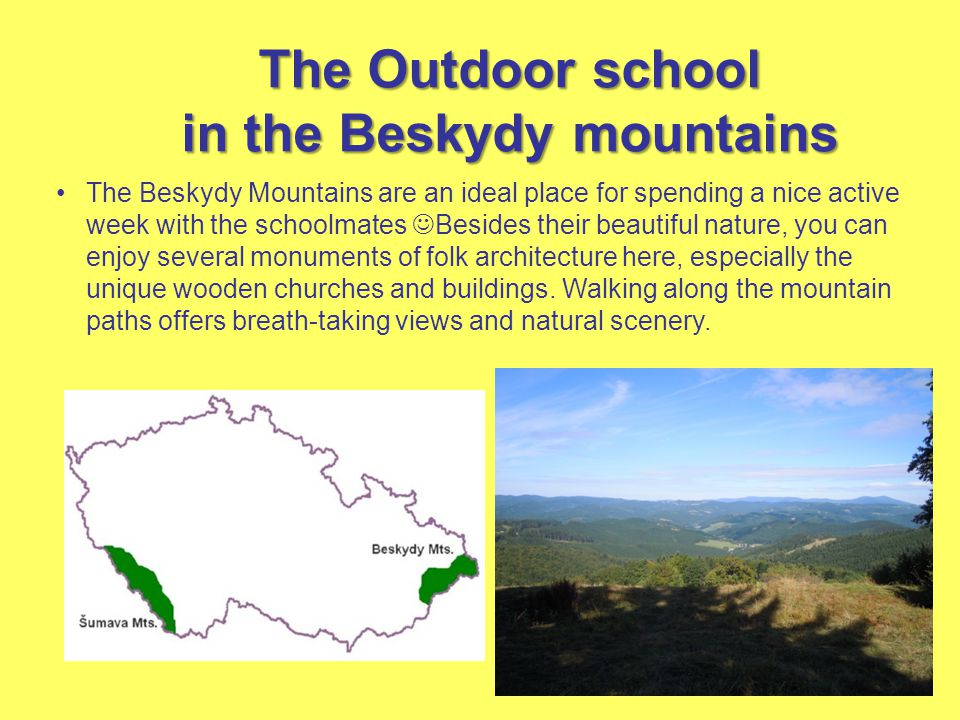 The Beskydy Mountains are an ideal place for spending a nice active week with the schoolmates Besides their beautiful nature, you can enjoy several monuments of folk architecture here, especially the unique wooden churches and buildings.