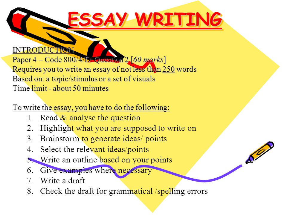 ESSAY WRITING INTRODUCTION Paper 4 – Code 800/4/D: Question 2 [60 marks] Requires you to write an essay of not less than 250 words Based on: a topic/stimulus or a set of visuals Time limit - about 50 minutes To write the essay, you have to do the following: 1.Read & analyse the question 2.Highlight what you are supposed to write on 3.Brainstorm to generate ideas/ points 4.Select the relevant ideas/points 5.Write an outline based on your points 6.Give examples where necessary 7.Write a draft 8.Check the draft for grammatical /spelling errors
