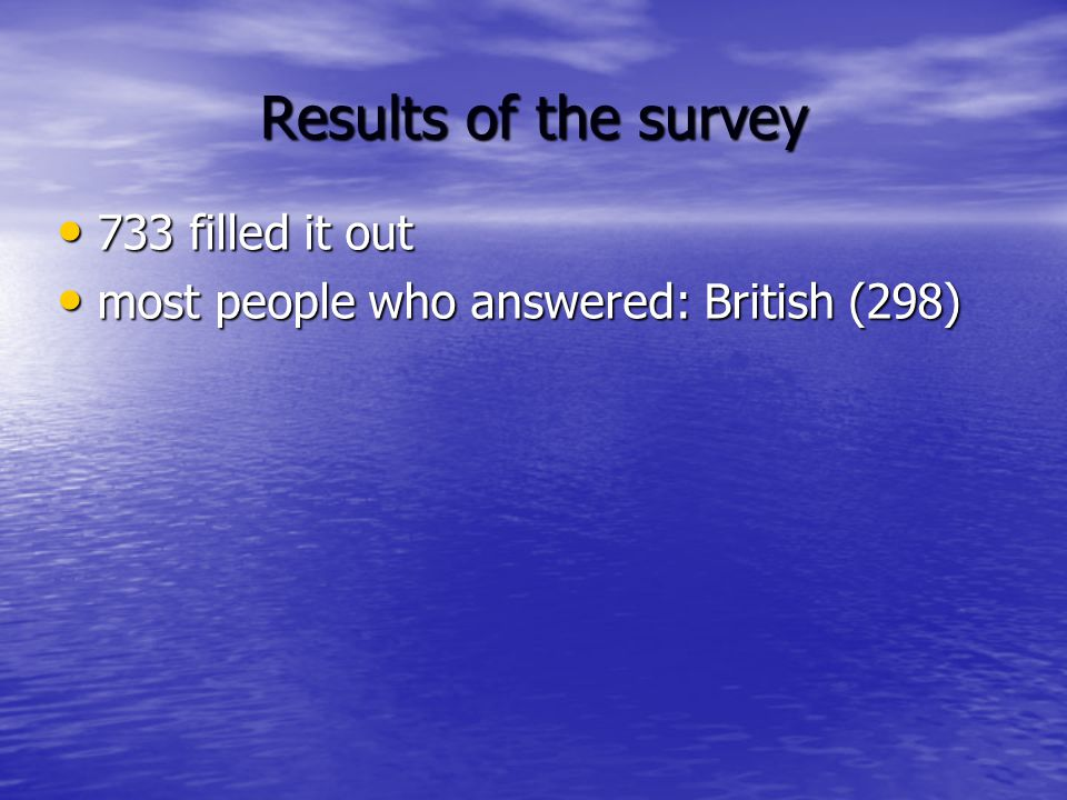 Results of the survey 733 filled it out 733 filled it out most people who answered: British (298) most people who answered: British (298)